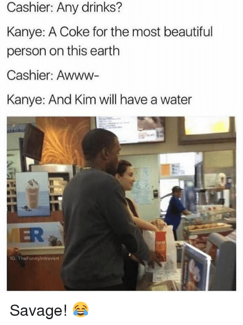 Beautiful, Kanye, and Savage: Cashier: Any drinks?  Kanye: A Coke for the most beautiful  person on this earth  Cashier: Awww-  Kanye: And Kim will have a water  VER  G: TheFunnyintrovert Savage! 😂
