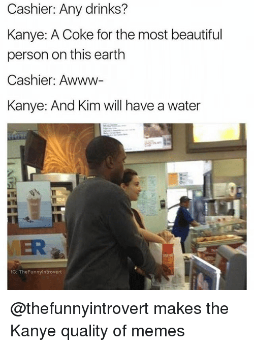 Beautiful, Funny, and Kanye: Cashier: Any drinks?  Kanye: A Coke for the most beautiful  person on this earth  Cashier: Awww-  Kanye: And Kim will have a water  ER  IG: TheFunnylntrovert @thefunnyintrovert makes the Kanye quality of memes