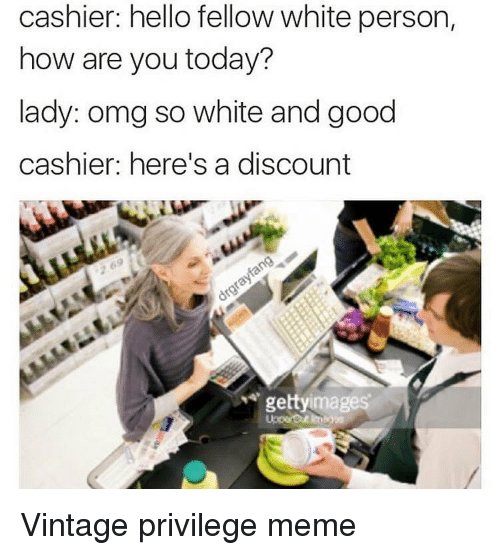 imags: cashier: hello fellow white person,  how are you today?  lady: omg so white and good  cashier: here's a discount  getty images Vintage privilege meme