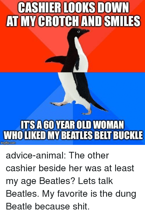 Buckle: CASHIER LOOKS DOWN  AT MY CROTCH AND SMILES  ITSA 60 YEAR OLD WOMAN  WHO LIKED MY BEATLES BELT BUCKLE  mgtilip:com advice-animal:  The other cashier beside her was at least my age  Beatles? Lets talk Beatles. My favorite is the dung Beatle because shit.
