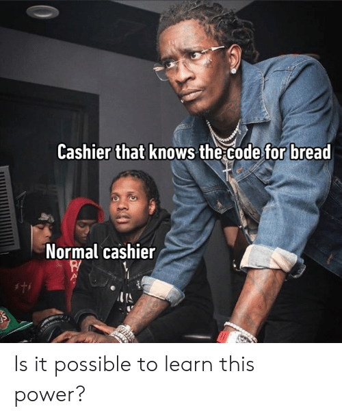 Dank, Power, and 🤖: Cashier that knows the code for bread  Normal cashier  s Is it possible to learn this power?