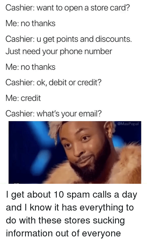 Funny, Phone, and Email: Cashier: want to open a store card?  Me: no thanks  Cashier: u get points and discounts.  Just need your phone number  Me: no thanks  Cashier: ok, debit or credit?  Me: credit  Cashier: what's your email?  @MasiPopa I get about 10 spam calls a day and I know it has everything to do with these stores sucking information out of everyone
