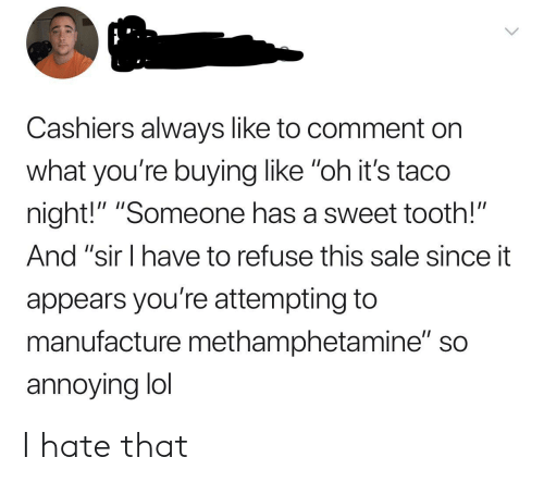 "Lol, Annoying, and Methamphetamine: Cashiers always like to comment on  what you're buying like ""oh it's taco  night!"" ""Someone has a sweet tooth!""  And ""sir I have to refuse this sale since it  appears you're attempting to  manufacture methamphetamine"" so  annoying lol I hate that"