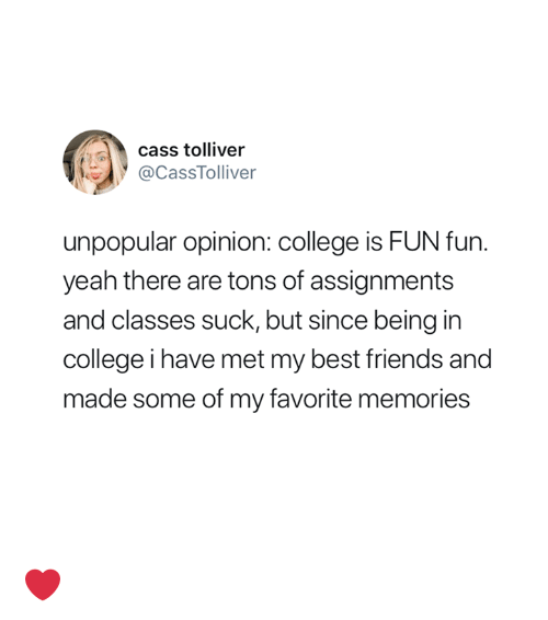 College, Friends, and Yeah: cass tolliver  @CassTolliver  unpopular opinion: college is FUN fun.  yeah there are tons of assignments  and classes suck, but since being in  college i have met my best friends and  made some of my favorite memories ❤️
