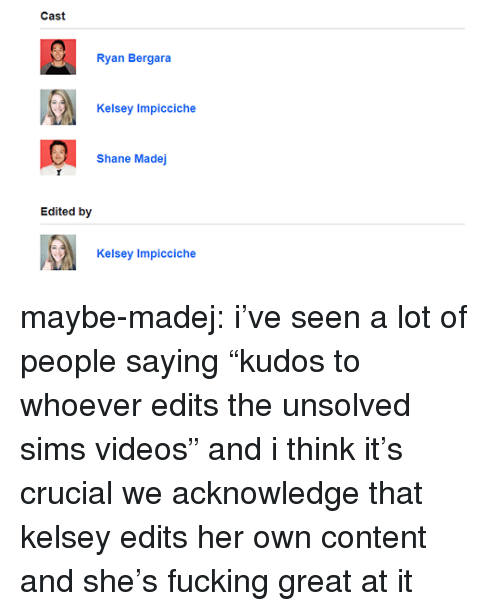 "Fucking, Tumblr, and Videos: Cast  Ryan Bergara  Kelsey Impicciche  Shane Madej  Edited by  Kelsey Impicciche maybe-madej:  i've seen a lot of people saying ""kudos to whoever edits the unsolved sims videos"" and i think it's crucial we acknowledge that kelsey edits her own content and she's fucking great at it"