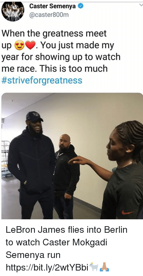 LeBron James, Run, and Too Much: Caster Semenya  acaster800nm  When the greatness meet  up You just made my  year for showing up to watch  me race. This is too much  LeBron James flies into Berlin to watch Caster Mokgadi Semenya run   https://bit.ly/2wtYBbi🐐🙏🏽