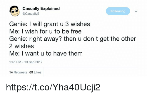 Memes, Free, and 🤖: Casually Explained  @CasuallyE  Following  Genie: I will grant u 3 wishes  Me: I wish for u to be free  Genie: right away? then u don't get the other  2 wishes  Me: I want u to have them  1:45 PM 19 Sep 2017  14 Retweets 69 Likes https://t.co/Yha40Ucji2