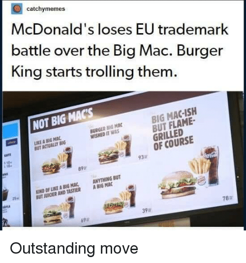 A Big Mac: catchymemes  McDonald's loses EU trademark  battle over the Big Mac. Burger  King starts trolling them.  NOT BIG MACs  BIG MAC-ISH  BUT FLAME  GRILLED  OF COURSE  IKE A BIG MAC  BUT ACTUALLY BIG  BURGER BIG MAC  WISHED IT WAS  93  89a  KIND OF LIKE A BIG MAC ANYTHING BUT  UT JUICIER AND TASTIER ABIG MAC  25.  ina  78:r  39  69a Outstanding move