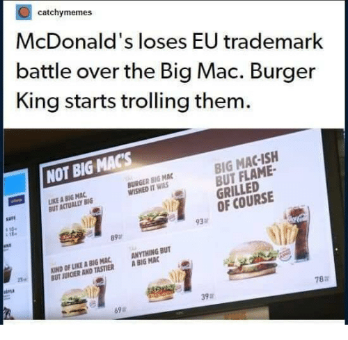 A Big Mac: catchymemes  McDonald's loses EU trademark  battle over the Big Mac. Burger  King starts trolling them.  NOT BIG MACs  BIG MAC-ISH  BUT FLAME  GRILLED  OF COURSE  IKE A BIG MAC  BUT ACTUALLY BIG  BURGER BIG MAC  WISHED IT WAS  93  89a  KIND OF LIKE A BIG MAC ANYTHING BUT  UT JUICIER AND TASTIER ABIG MAC  25.  ina  78:r  39  69a