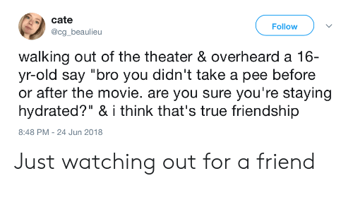 """True, Movie, and Old: cate  @cg_beaulieu  Follow  walking out of the theater & overheard a 16-  yr-old say """"bro you didn't take a pee before  or after the movie. are you sure you're staying  hydrated?"""" & i think that's true friendship  8:48 PM - 24 Jun 2018 Just watching out for a friend"""