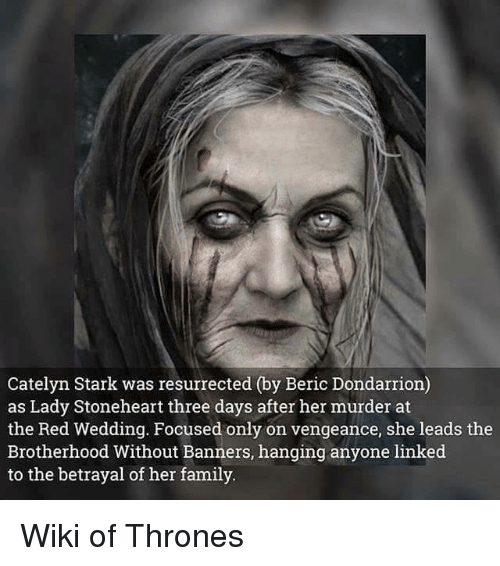 Red Wedding: Catelyn Stark was resurrected (by Beric Dondarrion)  as Lady Stoneheart three days after her murder at  the Red Wedding. Focused only on vengeance, she leads the  Brotherhood Without Banners, hanging anyone linked  to the betrayal of her family Wiki of Thrones