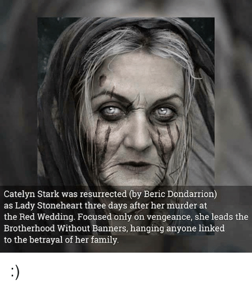 Red Wedding: Catelyn Stark was resurrected (by Beric Dondarrion)  as Lady Stoneheart three days after her murder at  the Red Wedding. Focused only on vengeance, she leads the  Brotherhood Without Banners, hanging anyone linked  to the betrayal of her family :)