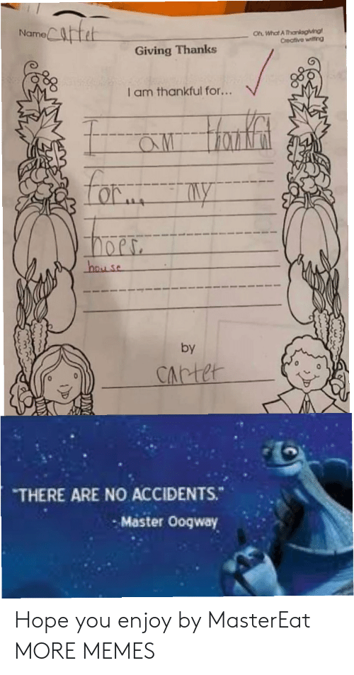 There Are No Accidents: Catet  Oh What A Thankagiving  Creative witing  Name  Giving Thanks  I am thankful for...  aw Hanfat  Lor  hay se  by  CArter  THERE ARE NO ACCIDENTS.  Master Ooqway Hope you enjoy by MasterEat MORE MEMES