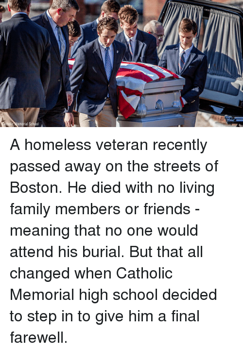 Family, Friends, and Homeless: Catholic A homeless veteran recently passed away on the streets of Boston. He died with no living family members or friends - meaning that no one would attend his burial. But that all changed when Catholic Memorial high school decided to step in to give him a final farewell.
