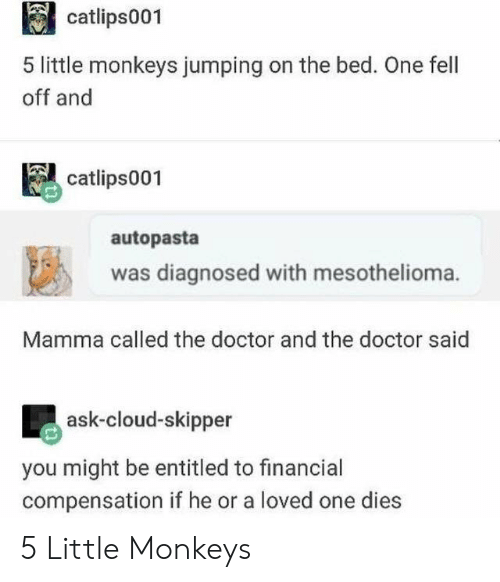 Doctor, Cloud, and Entitled: catlips001  5 little monkeys jumping on the bed. One fell  off and  catlips001  autopasta  was diagnosed with mesothelioma.  Mamma called the doctor and the doctor said  ask-cloud-skipper  you might be entitled to financial  compensation if he or a loved one dies 5 Little Monkeys