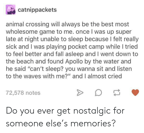 "Fall, Waves, and Animal: catnippackets  animal crossing will always be the best most  wholesome game to me. once I was up super  late at night unable to sleep because I felt really  sick and I was playing pocket camp while I tried  to feel better and fall asleep and I went down to  the beach and found Apollo by the water and  he said ""can't sleep? you wanna sit and listen  to the waves with me?"" and I almost cried  72,578 notes Do you ever get nostalgic for someone else's memories?"