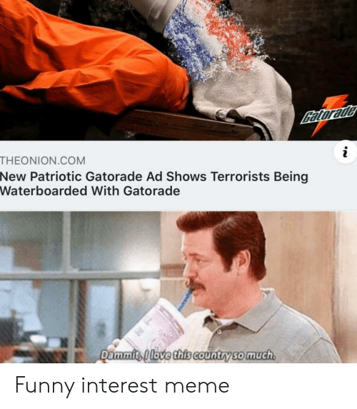 Dammits: Catorade  THEONION.COM  New Patriotic Gatorade Ad Shows Terrorists Being  Waterboarded With Gatorade  Dammits Alove this country so much Funny interest meme