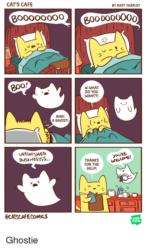 Cats, Ghost, and Help: CAT'S CAFE  BY MATT TARPLEY  Boooooo02  000000O00  B0o  W-WHAT  DO YOU  WANT?!  AHH!  A GHOST!  UNFINISHED  BUSINESSSS...  yoo  oU'RE  THANKS  FOR THE  HELP  NEL  JE  8  eCATSCAFECOMICS  WEB  TOON Ghostie