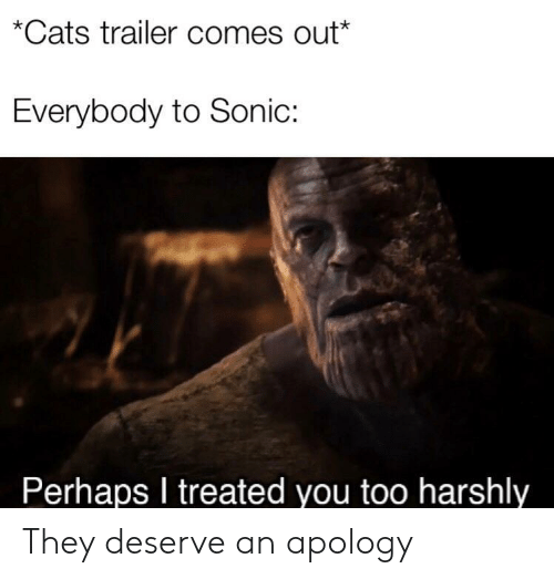 Apology: *Cats trailer comes out*  Everybody to Sonic:  Perhaps I treated you too harshly They deserve an apology