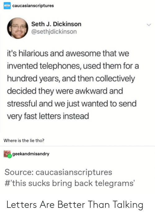 Stressful: caucasianscriptures  Seth J. Dickinson  @sethjdickinson  it's hilarious and awesome that we  invented telephones, used them for a  hundred years, and then collectively  decided they were awkward and  stressful and we just wanted to send  very fast letters instead  Where is the lie tho?  geekandmisandry  Source: caucasianscriptures  #this sucks bring back telegrams' Letters Are Better Than Talking