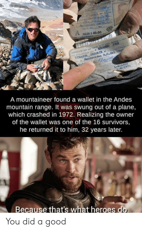 Good, Heroes, and Survivors: Cauch  VALGR S 40.00  A ACbTADG S EDUARDO JOSE  STRAUCH URIOSTE  Mantevideo R.O.del Ur  1-6-1960  -8-197  A mountaineer found a wallet in the Andes  mountain range. It was swung out of a plane,  which crashed in 1972. Realizing the owner  of the wallet was one of the 16 survivors,  he returned it to him, 32 years later.  Because that's what heroes do You did a good