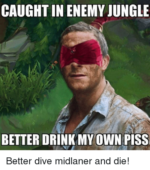 midlaner: CAUGHT IN ENEMY JUNGLE  BETTER DRINK MY OWN PISS Better dive midlaner and die!
