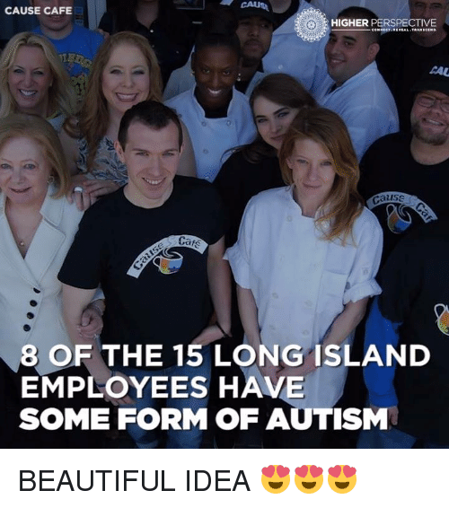 Transcendance: CAUSE CAFE  HIGHER  PERSPECTIVE  CONNECT REVEAL TRANSCEND.  TIE  AAU  Cause  8 OF THE 15 LONG ISLAND  EMPLOYEES HAVE  SOME FORM OF AUTISM BEAUTIFUL IDEA 😍😍😍