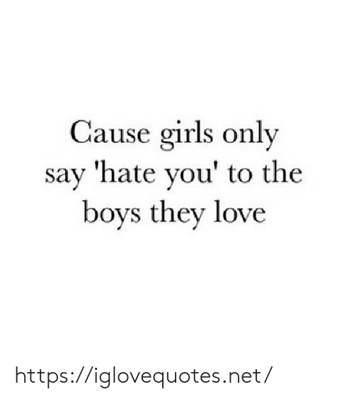 Girls, Love, and Boys: Cause girls only  say 'hate you' to the  boys they love https://iglovequotes.net/