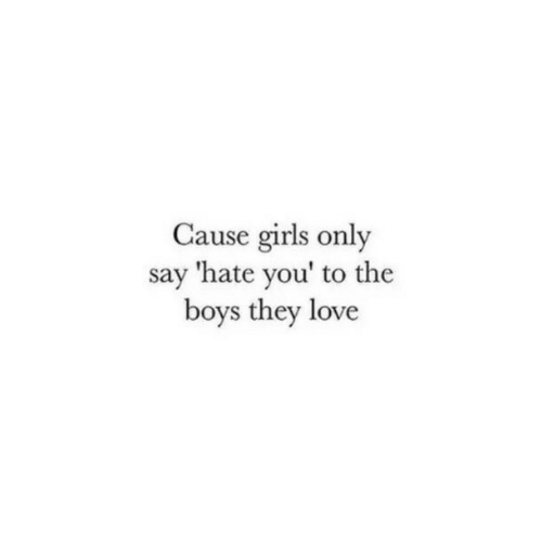 the boys: Cause girls only  say 'hate you' to the  boys they love