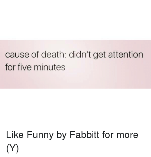 Memes, 🤖, and Deaths: cause of death: didn't get attention  for five minutes Like Funny by Fabbitt  for more (Y)