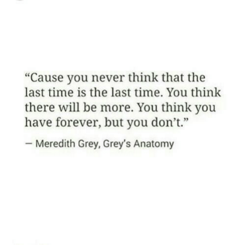 """Grey's Anatomy, Forever, and Grey: """"Cause you never think that the  last time is the last time. You think  there will be more. You think you  have forever, but you don't""""  Meredith Grey, Grey's Anatomy"""