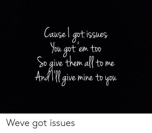 Got, Mine, and Issues: Causel apt issues  You got em too  So give them all to me  lVe  give mine to you Weve got issues