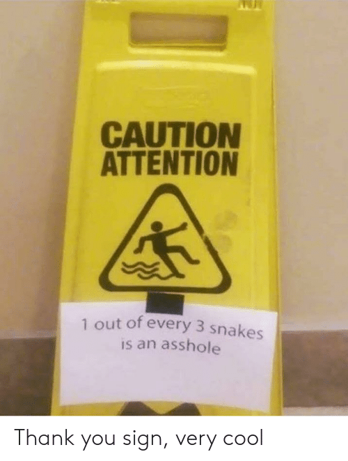 Snakes: CAUTION  ATTENTION  1 out of every 3 snakes  is an asshole Thank you sign, very cool