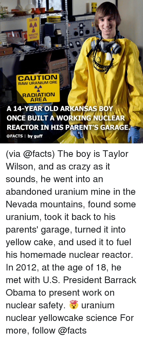 uranium: CAUTION  CAUTION  RAW URANIUM ORE  RADIATION  AREA  A 14-YEAR OLD ARKANSAS BOY  ONCE BUILT A WORKING NUCLEAR  REACTOR IN HIS PARENT'S GARAGE.  @FACTS | by guff (via @facts) The boy is Taylor Wilson, and as crazy as it sounds, he went into an abandoned uranium mine in the Nevada mountains, found some uranium, took it back to his parents' garage, turned it into yellow cake, and used it to fuel his homemade nuclear reactor. In 2012, at the age of 18, he met with U.S. President Barrack Obama to present work on nuclear safety. 🤯 uranium nuclear yellowcake science For more, follow @facts