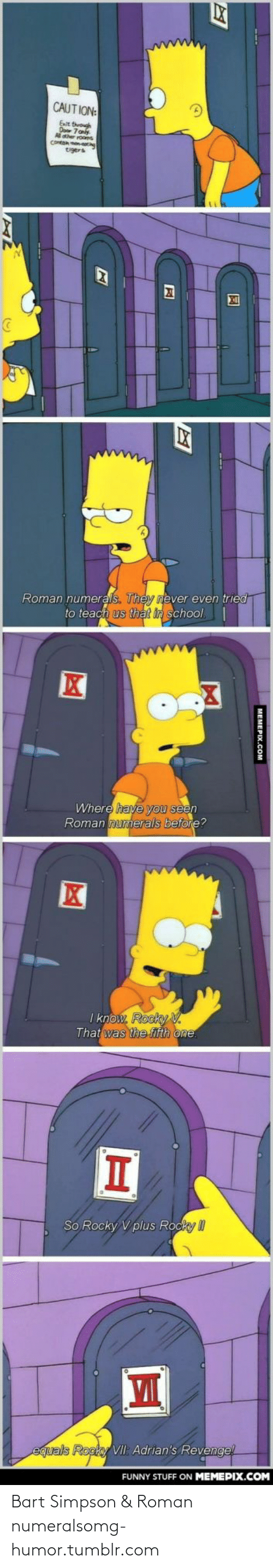 Bart Simpson: CAUTION:  Fat throuh  Kher rooms  tigers  Roman numerals. They never even tried  to teach us that in school.|  Where have you seen  Roman numerals before?  I know. Rocky .  That was the fifth one.  So Rocky V plus Rocky II  equals Rocky VII: Adrian's Revengel  FUNNY STUFF ON MEMEPIX.COM  MEMEPIX.COM Bart Simpson & Roman numeralsomg-humor.tumblr.com