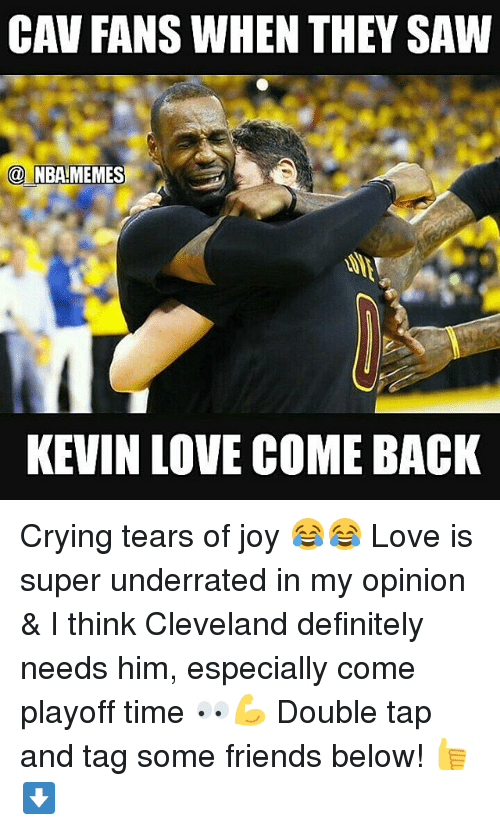 cav: CAV FANS WHEN THEY SAW  NBA MEMES  KEVIN LOVE COMEBACK Crying tears of joy 😂😂 Love is super underrated in my opinion & I think Cleveland definitely needs him, especially come playoff time 👀💪 Double tap and tag some friends below! 👍⬇