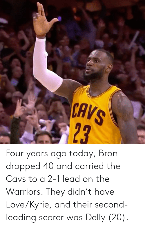 the warriors: CAVS  23 Four years ago today, Bron dropped 40 and carried the Cavs to a 2-1 lead on the Warriors.  They didn't have Love/Kyrie, and their second-leading scorer was Delly (20).