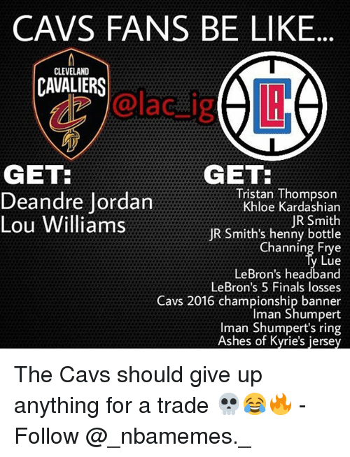 iman: CAVS FANS BE LIKE  CLEVELAND  CAVALIERS  dz @lac_ijg  GET:  GET  Tristan Thompson  Khloe Kardashian  JR Smith  JR Smith's henny bottle  Channing Frye  Lue  LeBron's headband  LeBron's 5 Finals losses  Cavs 2016 championship banner  Iman Shumpert  Iman Shumpert's ring  Ashes of Kyrie's jersey  Deandre Jordan  Lou Williams The Cavs should give up anything for a trade 💀😂🔥 - Follow @_nbamemes._