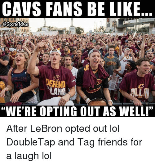 """cav: CAVS FANS BE LIKE  OSports jokes  CAV  DEFEND  """"WE'RE OPTING OUT AS WELL! After LeBron opted out lol DoubleTap and Tag friends for a laugh lol"""