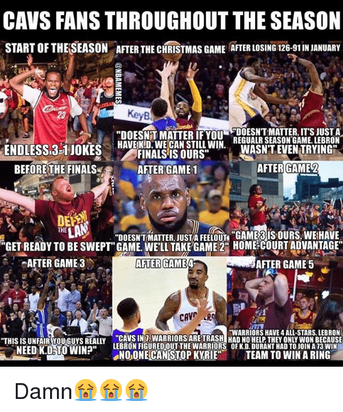 """cav: CAVS FANS THROUGHOUT THE SEASON  START OFTHELSEASON ATER THE CHRISTMAS GAME ATER LOSING 126-91INJANUARY  """"DOESNTT MATTER IF YOU  DOESNT MATTER, ITS JUST A  HAVE KD. WECAN STILL WIN.  REGUALR SEASON GAME. LEBRON  ENDLESS 3-1 JOKES  WASNT EVEN TRYING  FINALS IS OURS""""  AFTER GAME2  BEFORE THE FINALS  AFTER GAME 1  THE  DOESNTMATTER JUST FEELOUn """"GAMERIS OURS WEHAVE  """"GET READY TO BE SWEPT"""" GAME. WELL TAKE GAME 2CO HOME COURT ADVANTAGE""""  AFTER GAME 3  AFTER GAME 4  AFTER GAME 5  CAV  HWARRIORS HAVE 4 ALL-STARS. LEBRON  """"THIS ISUNFAIR You Guys REALLY CAME WON BECAUSE  NEEDK.D TO WIN?""""  LEBRON FIGUREDOUT THE WARRIORS OF K.D.DURANTHAD TO JOINA13 WIN  NOONE CAN STOP KYRIE  TEAM TO WIN A RING Damn😭😭😭"""