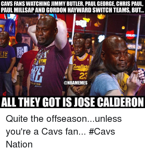 Butlers: CAVS FANS WATCHING JIMMY BUTLER, PAUL GEORGE, CHRIS PAUL,  PAUL MILLSAP AND GORDON HAYWARD SWITCH TEAMS, BUT...  LE  23  ONBAMEMES  ALL THEY GOT IS JOSE CALDERON Quite the offseason...unless you're a Cavs fan... #Cavs Nation