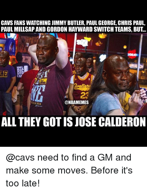 Butlers: CAVS FANS WATCHING JIMMY BUTLER, PAUL GEORGE, CHRIS PAUL,  PAUL MILLSAP AND GORDON HAYWARD SWITCH TEAMS, BUT..  LE  @NBAMEMES  ALL THEY GOT IS JOSE CALDERON @cavs need to find a GM and make some moves. Before it's too late!
