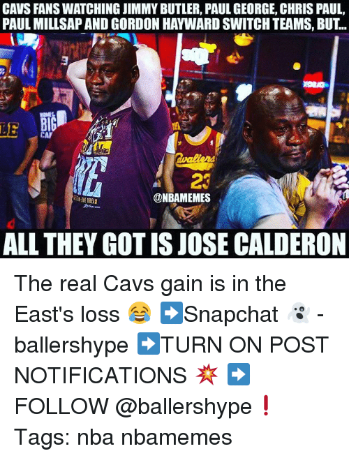 Gordon Hayward: CAVS FANS WATCHING JIMMY BUTLER, PAUL GEORGE, CHRIS PAUL  PAUL MILLSAP AND GORDON HAYWARD SWITCH TEAMS, BUT..  LE  23  @NBAMEMES  ALL THEY GOT IS JOSE CALDERON The real Cavs gain is in the East's loss 😂 ➡Snapchat 👻 - ballershype ➡TURN ON POST NOTIFICATIONS 💥 ➡ FOLLOW @ballershype❗ Tags: nba nbamemes