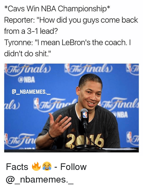 "3 1 Lead: *Cavs Win NBA Championship*  Reporter: ""How did you guys come back  from a 3-1 lead?  Tyronne: ""l mean LeBron's the coach. I  didn't do shit.""  NBA  @_ABAMEMES.ㅡ  na  NBA Facts 🔥😂 - Follow @_nbamemes._"