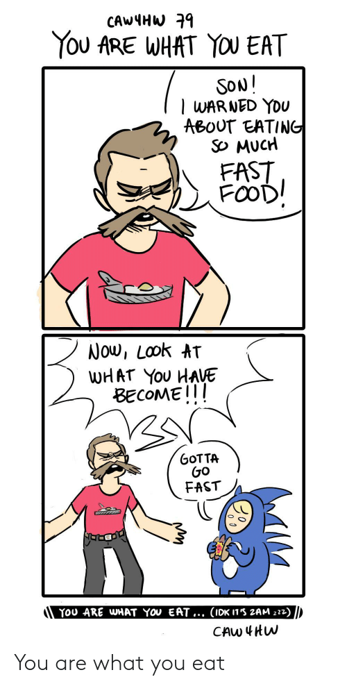 eatin: CAWMHW9  YOU ARE WHAT YOU EAT  SoN!  | WAR NED YDU  ABOUT EATIN  So Mucr  FAST  Now, Look AT  WHAT You HAVE  BECOMEIl  GOTTA  G0  FAST  YOU ARE WHAT YOV EAT... (IDK In'S 2AM z22) You are what you eat