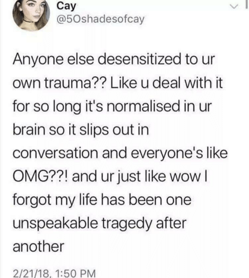Life, Omg, and Wow: Cay  @50shadesofcay  Anyone else desensitized to ur  own trauma?? Like u deal with it  for so long it's normalised in ur  brain so it slips out in  conversation and everyone's like  OMG??! and ur just like wow I  forgot my life has been one  unspeakable tragedy after  another  2/21/18, 1:50 PM