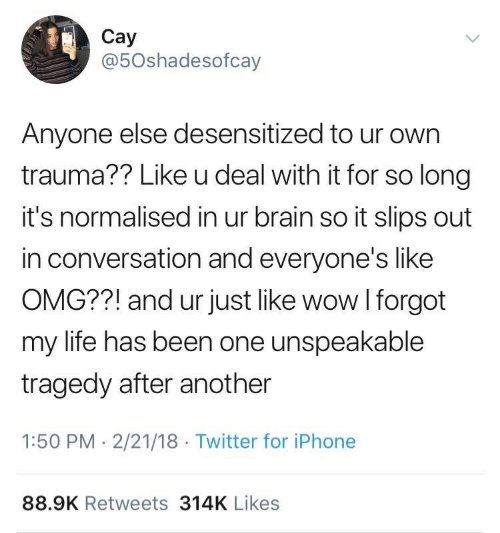 Iphone, Life, and Omg: Cay  @5Oshadesofcay  Anyone else desensitized to ur own  trauma?? Like u deal with it for so long  it's normalised in ur brain so it slips out  in conversation and everyone's like  OMG??! and ur just like wow I forgot  my life has been one unspeakable  tragedy after another  1:50 PM -2/21/18 Twitter for iPhone  88.9K Retweets 314K Likes