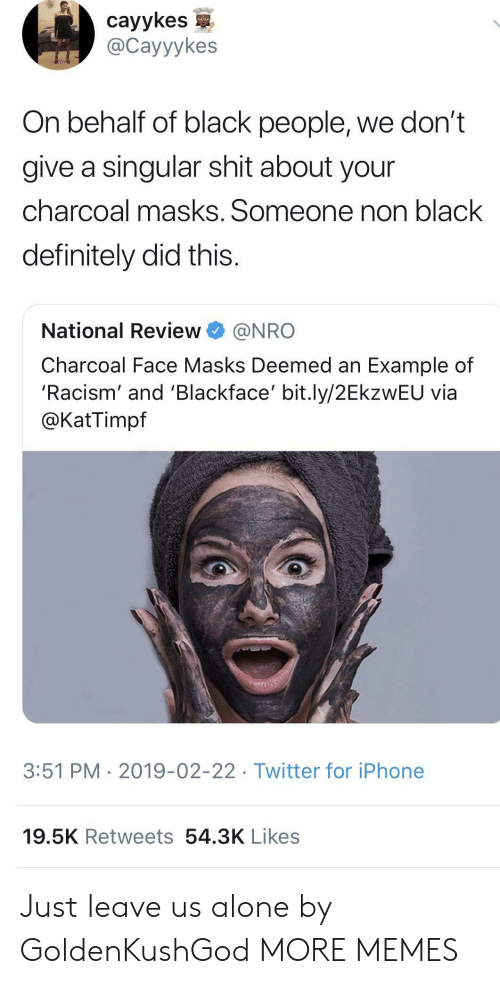 Being Alone, Dank, and Definitely: cayykes  @Cayyykes  On behalf of black people, we don't  give a singular shit about your  charcoal masks. Someone non black  definitely did this  National Review@NRO  Charcoal Face Masks Deemed an Example of  'Racism' and 'Blackface' bit.ly/2EkzWEU via  @KatTimpf  3:51 PM  2019-02-22. Twitter for iPhone  19.5K Retweets 54.3K Likes Just leave us alone by GoldenKushGod MORE MEMES