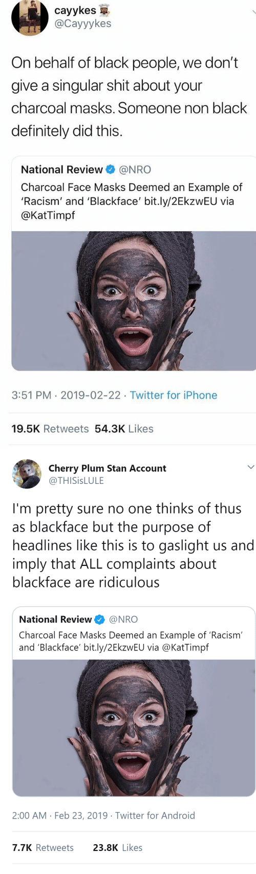 singular: cayykes  @Cayyykes  On behalf of black people, we don't  give a singular shit about your  charcoal masks. Someone non black  definitely did this.  National Review@NRO  Charcoal Face Masks Deemed an Example of  'Racism' and 'Blackface' bit.ly/2EkzwEU via  @KatTimpf  3:51 PM 2019-02-22 Twitter for iPhone  19.5K Retweets 54.3K Likes   Cherry Plum Stan Account  @THISİSLULE  I'm pretty sure no one thinks of thus  as blackface but the purpose of  headlines like this is to gaslight us and  imply that ALL complaints about  blackface are ridiculous  National Review@NRO  Charcoal Face Masks Deemed an Example of 'Racism  and 'Blackface' bit.ly/2EkzwEU via @KatTimpf  2:00 AM Feb 23, 2019 Twitter for Android  7.7K Retweets  23.8K Likes