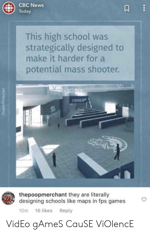 News, School, and Video Games: CBC News  Today  This high school was  strategically designed to  make it harder for a  potential mass shooter.  thepoopmerchant they are literally  designing schools like maps in fps games  TowerPinkster  3 VidEo gAmeS CauSE ViOlencE